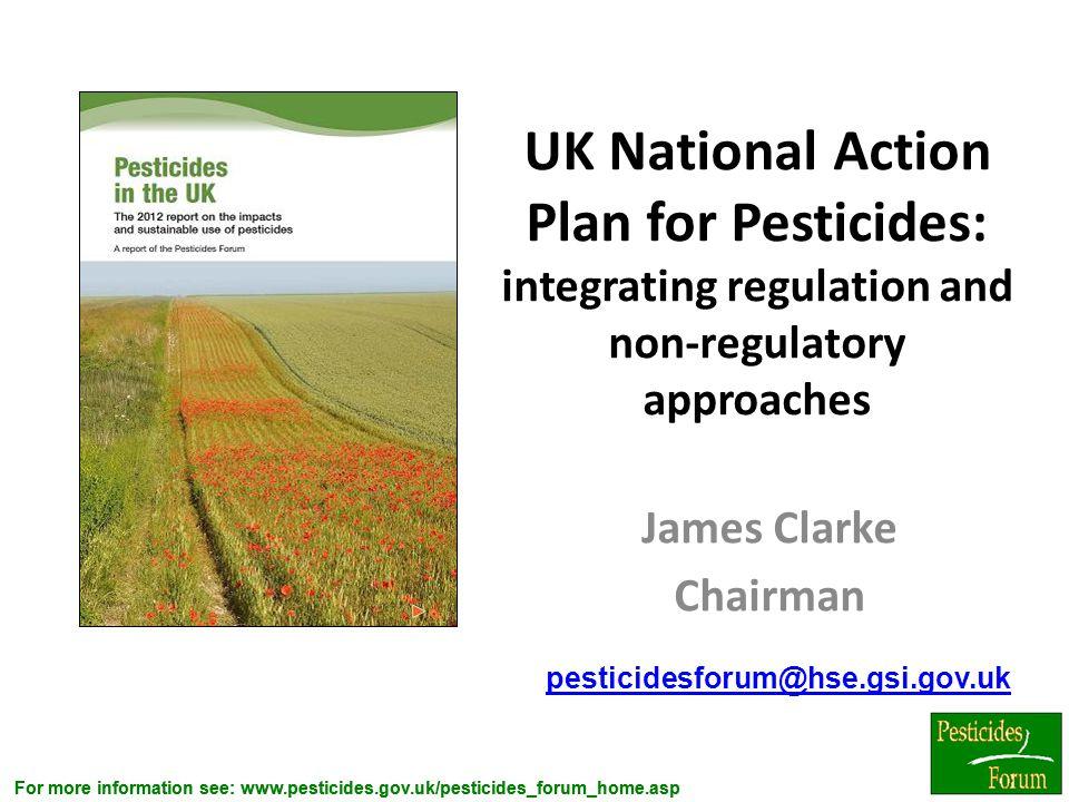 For more information see: www.pesticides.gov.uk/pesticides_forum_home.asp UK National Action Plan for Pesticides: integrating regulation and non-regul