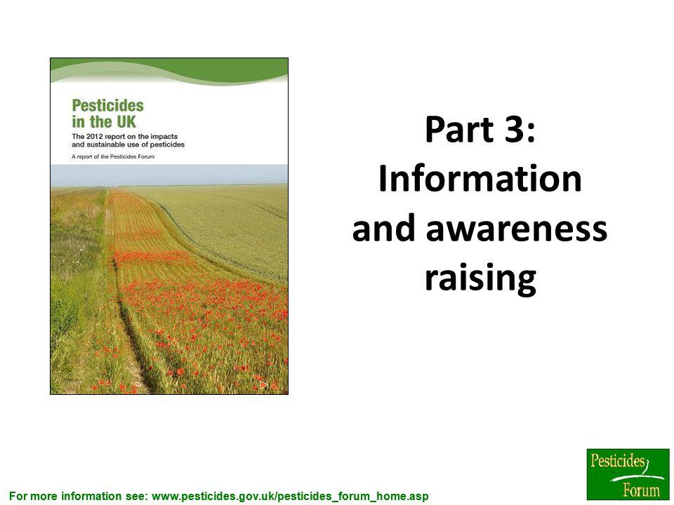 For more information see: www.pesticides.gov.uk/pesticides_forum_home.asp Part 3: Information and awareness raising 4