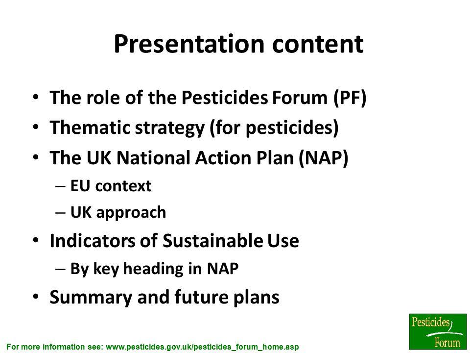 For more information see: www.pesticides.gov.uk/pesticides_forum_home.asp Presentation content The role of the Pesticides Forum (PF) Thematic strategy