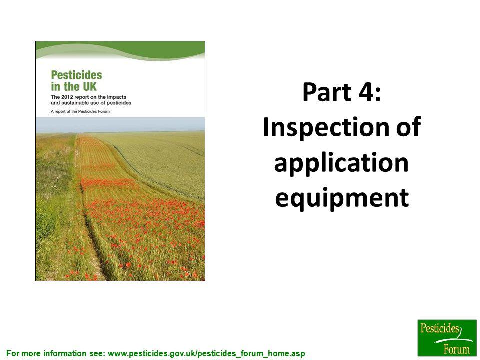 For more information see: www.pesticides.gov.uk/pesticides_forum_home.asp Part 4: Inspection of application equipment 5