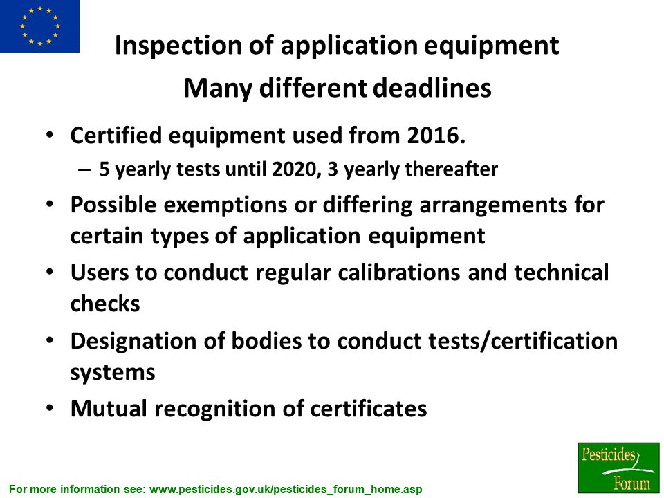 For more information see: www.pesticides.gov.uk/pesticides_forum_home.asp Inspection of application equipment Many different deadlines Certified equip