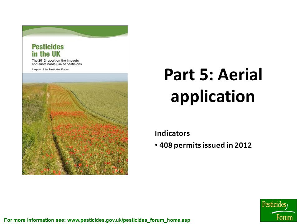 For more information see: www.pesticides.gov.uk/pesticides_forum_home.asp Part 5: Aerial application Indicators 408 permits issued in 2012