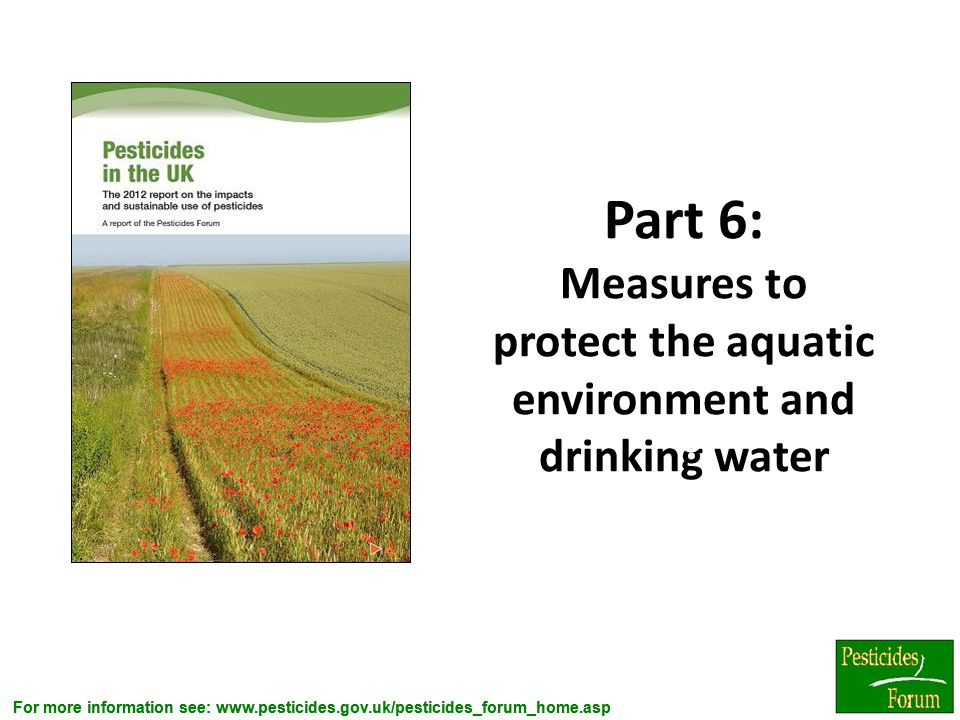 For more information see: www.pesticides.gov.uk/pesticides_forum_home.asp Part 6: Measures to protect the aquatic environment and drinking water 6