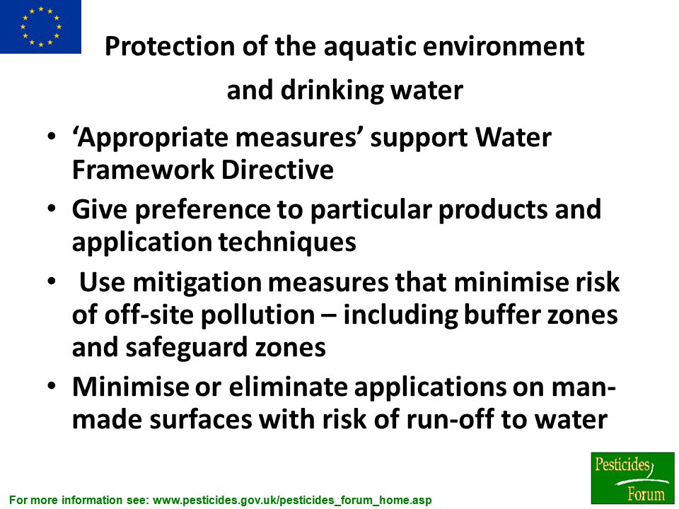 For more information see: www.pesticides.gov.uk/pesticides_forum_home.asp Protection of the aquatic environment and drinking water 'Appropriate measur