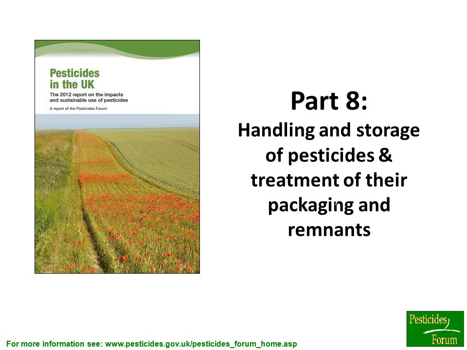 For more information see: www.pesticides.gov.uk/pesticides_forum_home.asp Part 8: Handling and storage of pesticides & treatment of their packaging an