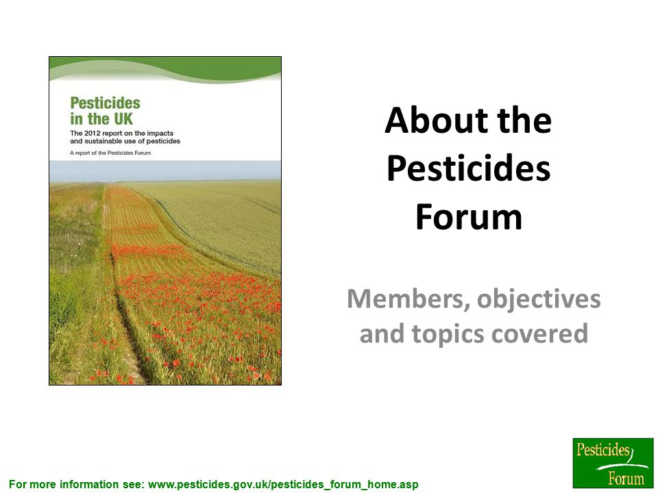 For more information see: www.pesticides.gov.uk/pesticides_forum_home.asp About the Pesticides Forum Members, objectives and topics covered