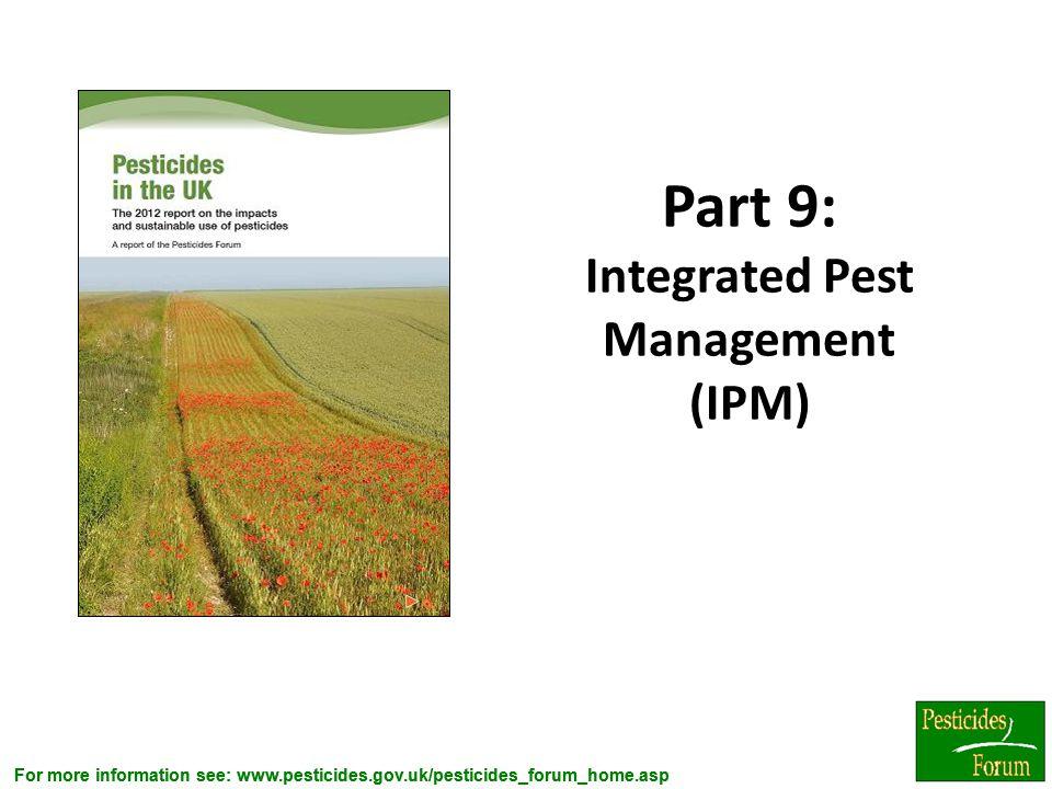 For more information see: www.pesticides.gov.uk/pesticides_forum_home.asp Part 9: Integrated Pest Management (IPM) 7