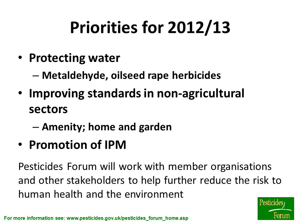 For more information see: www.pesticides.gov.uk/pesticides_forum_home.asp Priorities for 2012/13 Protecting water – Metaldehyde, oilseed rape herbicid