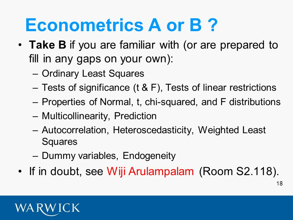 18 Econometrics A or B ? Take B if you are familiar with (or are prepared to fill in any gaps on your own): –Ordinary Least Squares –Tests of signific