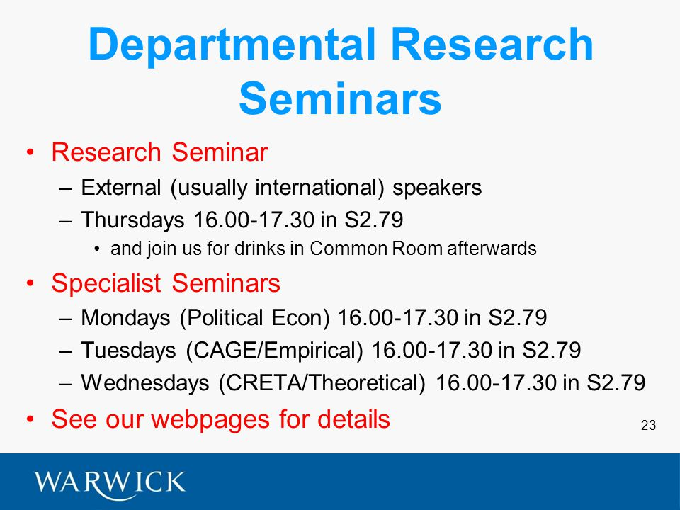 23 Departmental Research Seminars Research Seminar –External (usually international) speakers –Thursdays 16.00-17.30 in S2.79 and join us for drinks in Common Room afterwards Specialist Seminars –Mondays (Political Econ) 16.00-17.30 in S2.79 –Tuesdays (CAGE/Empirical) 16.00-17.30 in S2.79 –Wednesdays (CRETA/Theoretical) 16.00-17.30 in S2.79 See our webpages for details