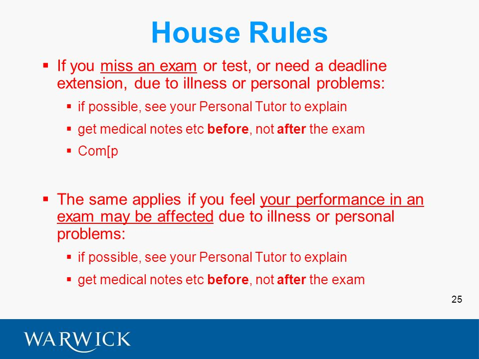 25 House Rules  If you miss an exam or test, or need a deadline extension, due to illness or personal problems:  if possible, see your Personal Tutor to explain  get medical notes etc before, not after the exam  Com[p  The same applies if you feel your performance in an exam may be affected due to illness or personal problems:  if possible, see your Personal Tutor to explain  get medical notes etc before, not after the exam
