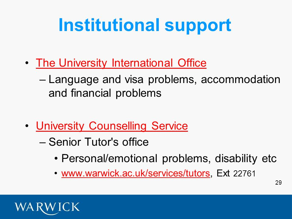 29 Institutional support The University International Office –Language and visa problems, accommodation and financial problems University Counselling Service –Senior Tutor s office Personal/emotional problems, disability etc www.warwick.ac.uk/services/tutors, Ext 22761www.warwick.ac.uk/services/tutors