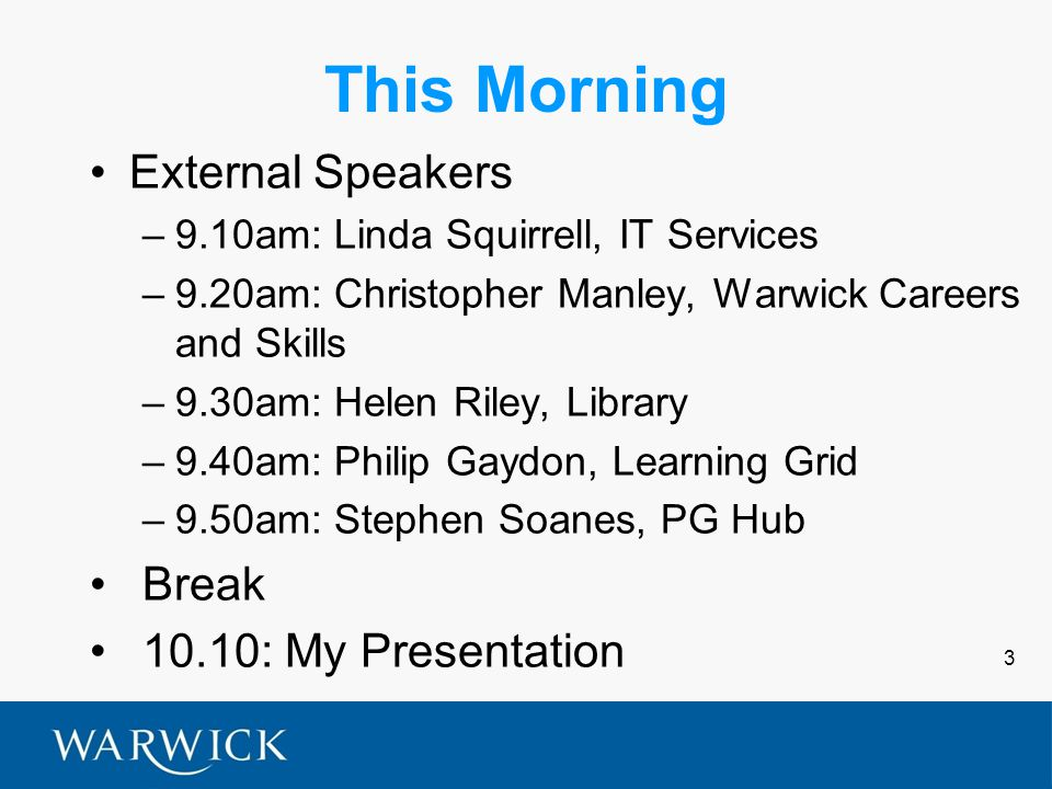 3 This Morning External Speakers –9.10am: Linda Squirrell, IT Services –9.20am: Christopher Manley, Warwick Careers and Skills –9.30am: Helen Riley, Library –9.40am: Philip Gaydon, Learning Grid –9.50am: Stephen Soanes, PG Hub Break 10.10: My Presentation
