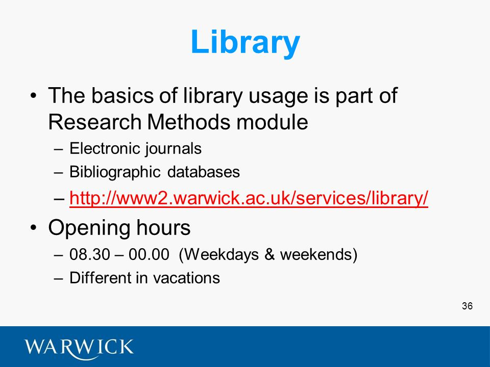36 Library The basics of library usage is part of Research Methods module –Electronic journals –Bibliographic databases –http://www2.warwick.ac.uk/services/library/http://www2.warwick.ac.uk/services/library/ Opening hours –08.30 – 00.00 (Weekdays & weekends) –Different in vacations