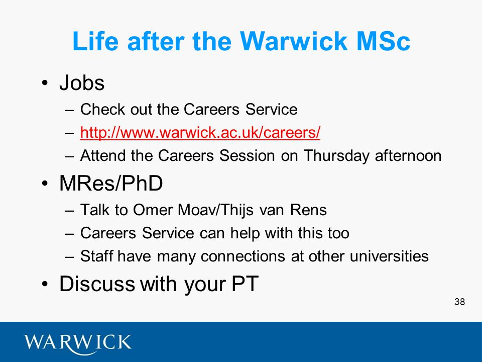 38 Life after the Warwick MSc Jobs –Check out the Careers Service –http://www.warwick.ac.uk/careers/http://www.warwick.ac.uk/careers/ –Attend the Careers Session on Thursday afternoon MRes/PhD –Talk to Omer Moav/Thijs van Rens –Careers Service can help with this too –Staff have many connections at other universities Discuss with your PT