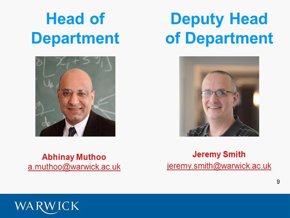 9 Head of Department Abhinay Muthoo a.muthoo@warwick.ac.uk Deputy Head of Department Jeremy Smith jeremy.smith@warwick.ac.uk