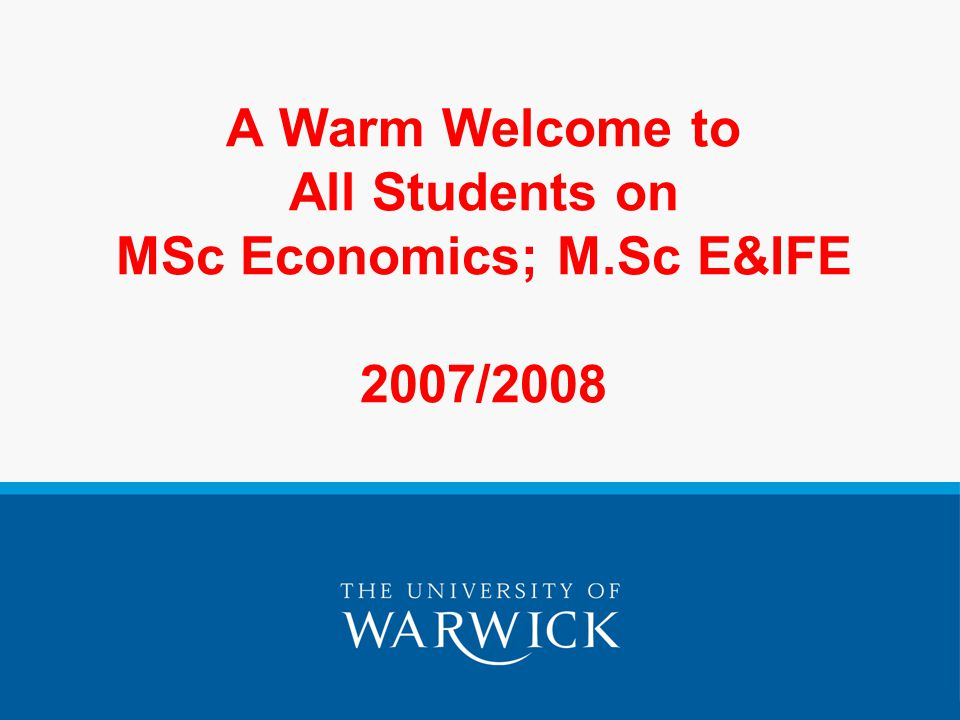 A Warm Welcome to All Students on MSc Economics; M.Sc E&IFE 2007/2008