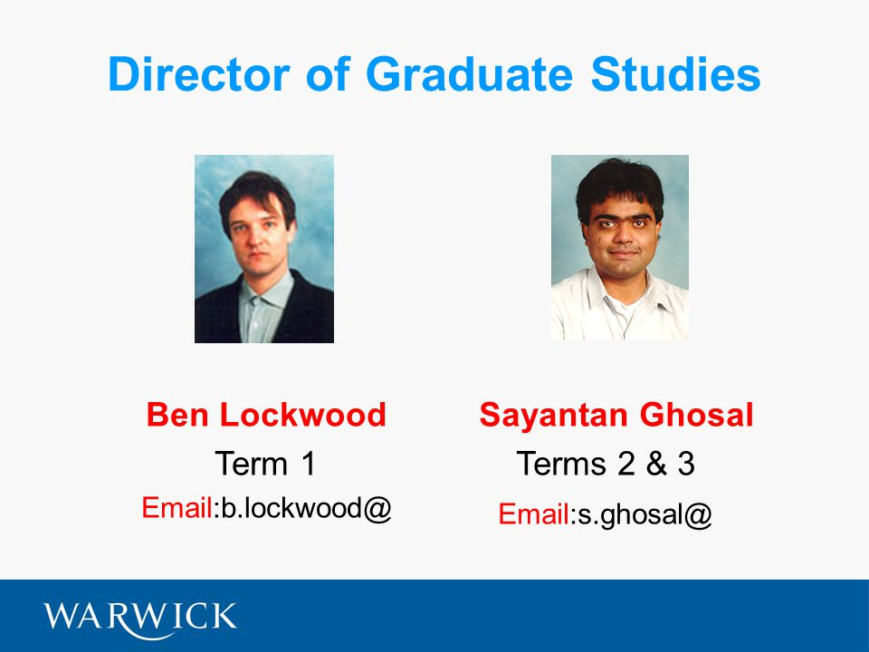 Director of Graduate Studies Ben Lockwood Term 1 Email:b.lockwood@ Sayantan Ghosal Terms 2 & 3 Email:s.ghosal@
