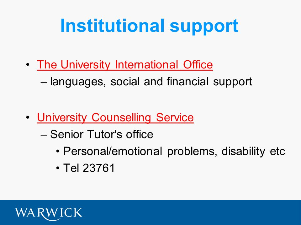 Institutional support The University International Office –languages, social and financial support University Counselling Service –Senior Tutor s office Personal/emotional problems, disability etc Tel 23761