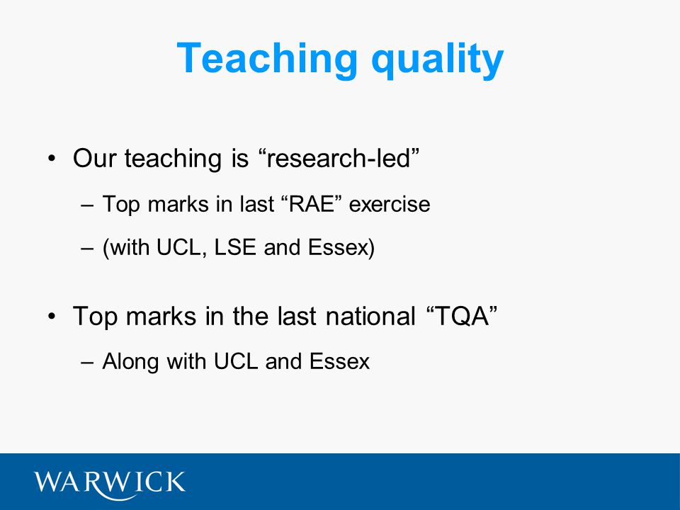 Teaching quality Our teaching is research-led –Top marks in last RAE exercise –(with UCL, LSE and Essex) Top marks in the last national TQA –Along with UCL and Essex