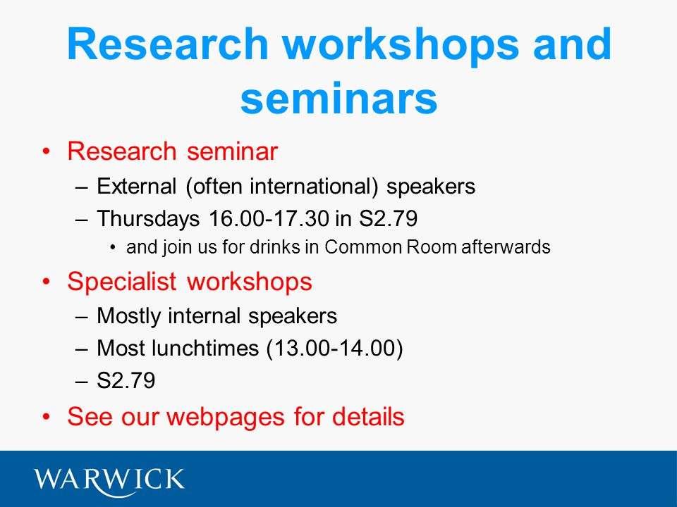 Research workshops and seminars Research seminar –External (often international) speakers –Thursdays 16.00-17.30 in S2.79 and join us for drinks in Common Room afterwards Specialist workshops –Mostly internal speakers –Most lunchtimes (13.00-14.00) –S2.79 See our webpages for details