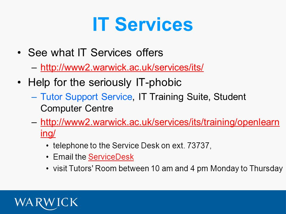 IT Services See what IT Services offers –http://www2.warwick.ac.uk/services/its/http://www2.warwick.ac.uk/services/its/ Help for the seriously IT-phob