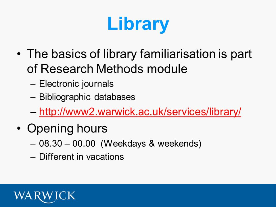 Library The basics of library familiarisation is part of Research Methods module –Electronic journals –Bibliographic databases –http://www2.warwick.ac
