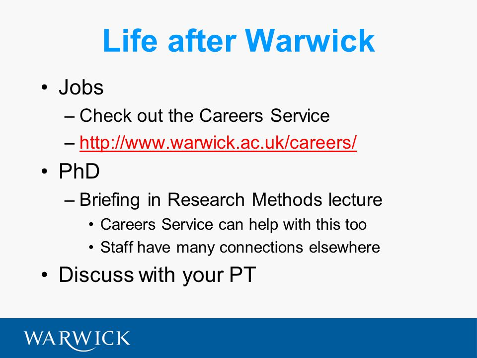 Life after Warwick Jobs –Check out the Careers Service –http://www.warwick.ac.uk/careers/http://www.warwick.ac.uk/careers/ PhD –Briefing in Research Methods lecture Careers Service can help with this too Staff have many connections elsewhere Discuss with your PT