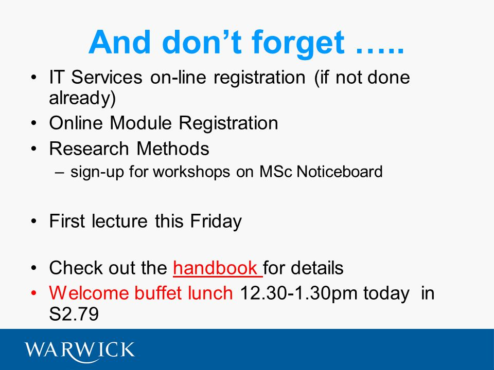 And don't forget ….. IT Services on-line registration (if not done already) Online Module Registration Research Methods –sign-up for workshops on MSc