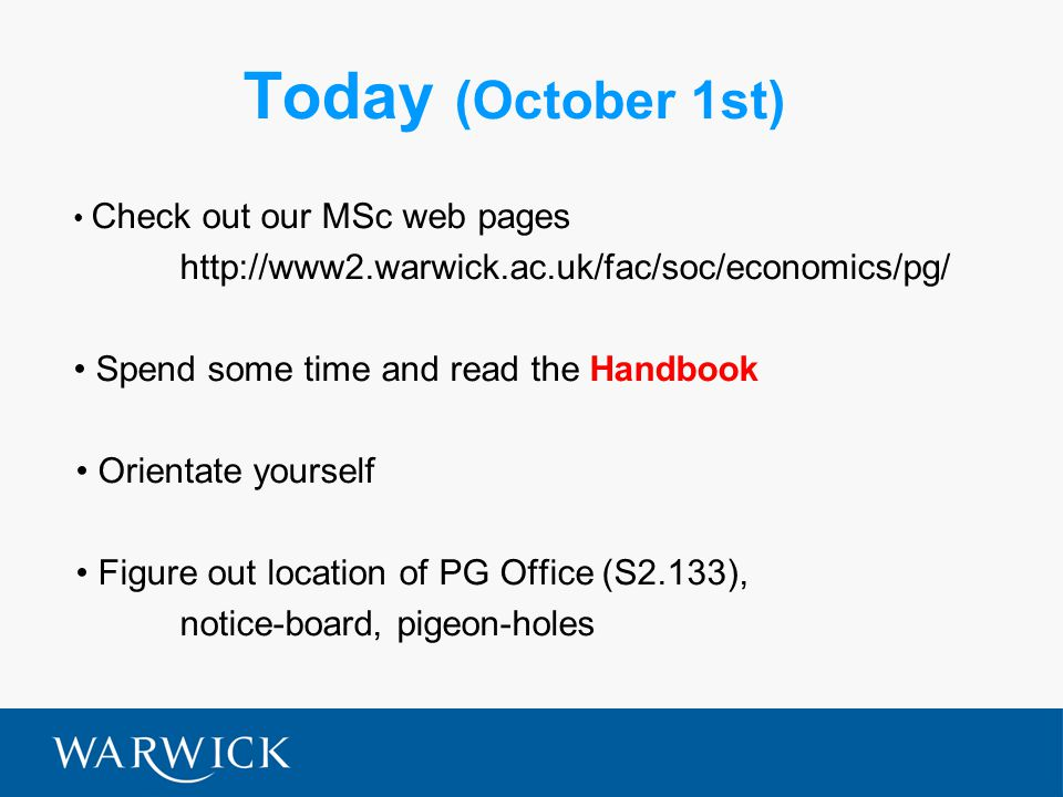 Today (October 1st) Check out our MSc web pages http://www2.warwick.ac.uk/fac/soc/economics/pg/ Spend some time and read the Handbook Orientate yourself Figure out location of PG Office (S2.133), notice-board, pigeon-holes