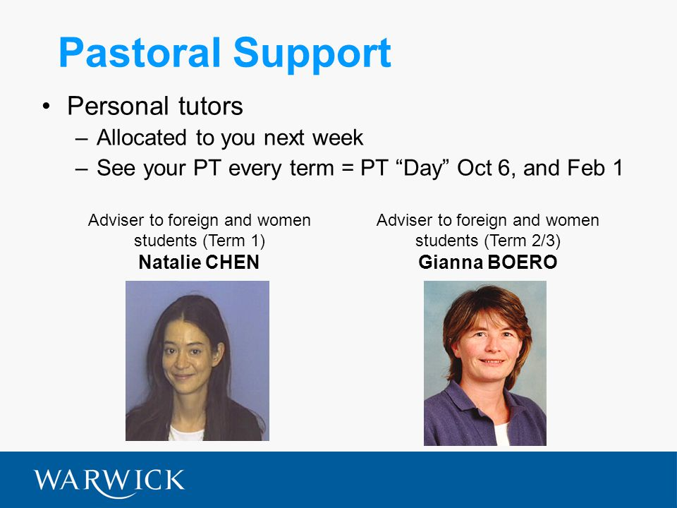 Pastoral Support Personal tutors –Allocated to you next week –See your PT every term = PT Day Oct 6, and Feb 1 Adviser to foreign and women students (Term 1) Natalie CHEN Adviser to foreign and women students (Term 2/3) Gianna BOERO