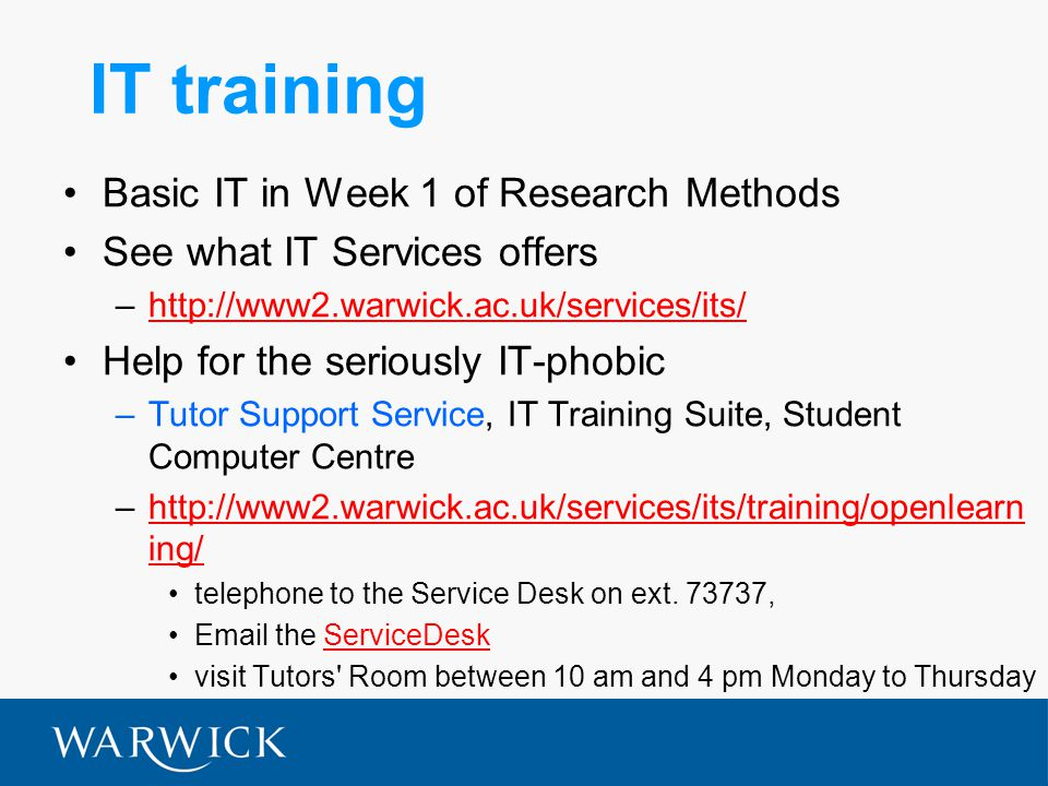 IT training Basic IT in Week 1 of Research Methods See what IT Services offers –http://www2.warwick.ac.uk/services/its/http://www2.warwick.ac.uk/services/its/ Help for the seriously IT-phobic –Tutor Support Service, IT Training Suite, Student Computer Centre –http://www2.warwick.ac.uk/services/its/training/openlearn ing/http://www2.warwick.ac.uk/services/its/training/openlearn ing/ telephone to the Service Desk on ext.