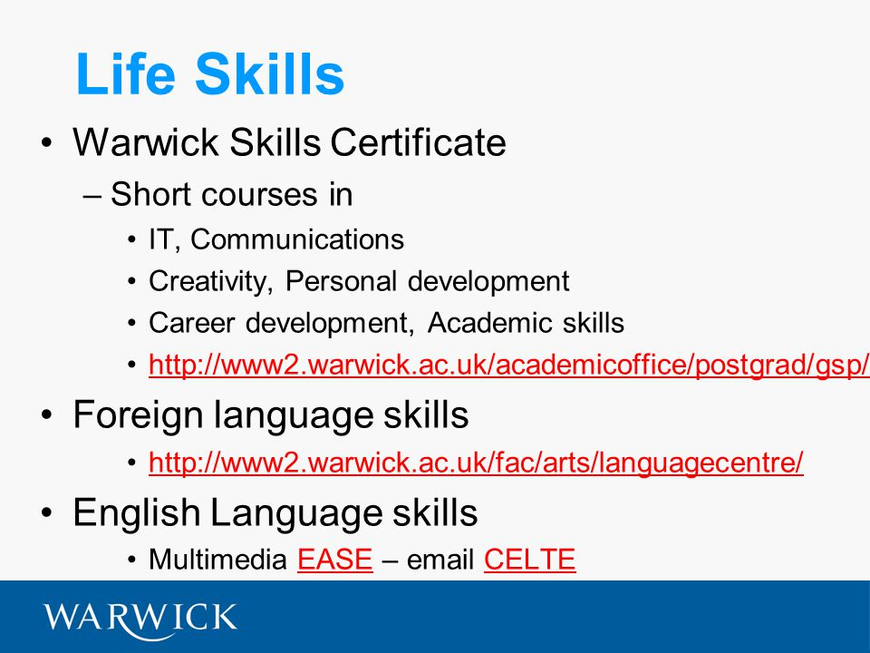 Life Skills Warwick Skills Certificate –Short courses in IT, Communications Creativity, Personal development Career development, Academic skills http://www2.warwick.ac.uk/academicoffice/postgrad/gsp/ Foreign language skills http://www2.warwick.ac.uk/fac/arts/languagecentre/ English Language skills Multimedia EASE – email CELTEEASECELTE