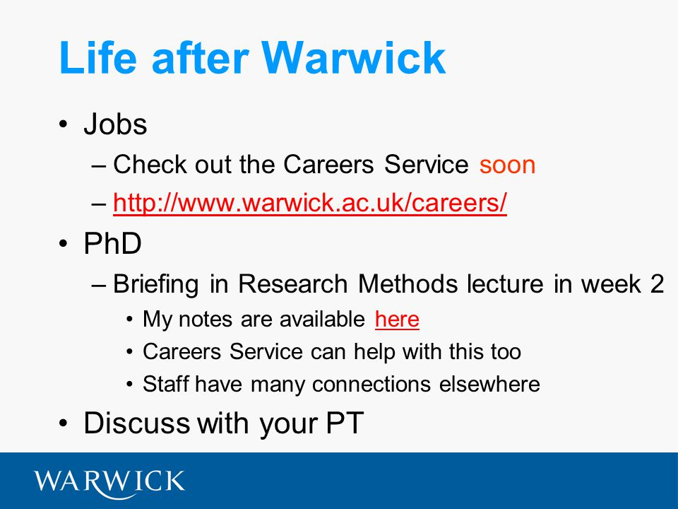 Life after Warwick Jobs –Check out the Careers Service soon –http://www.warwick.ac.uk/careers/http://www.warwick.ac.uk/careers/ PhD –Briefing in Research Methods lecture in week 2 My notes are available herehere Careers Service can help with this too Staff have many connections elsewhere Discuss with your PT