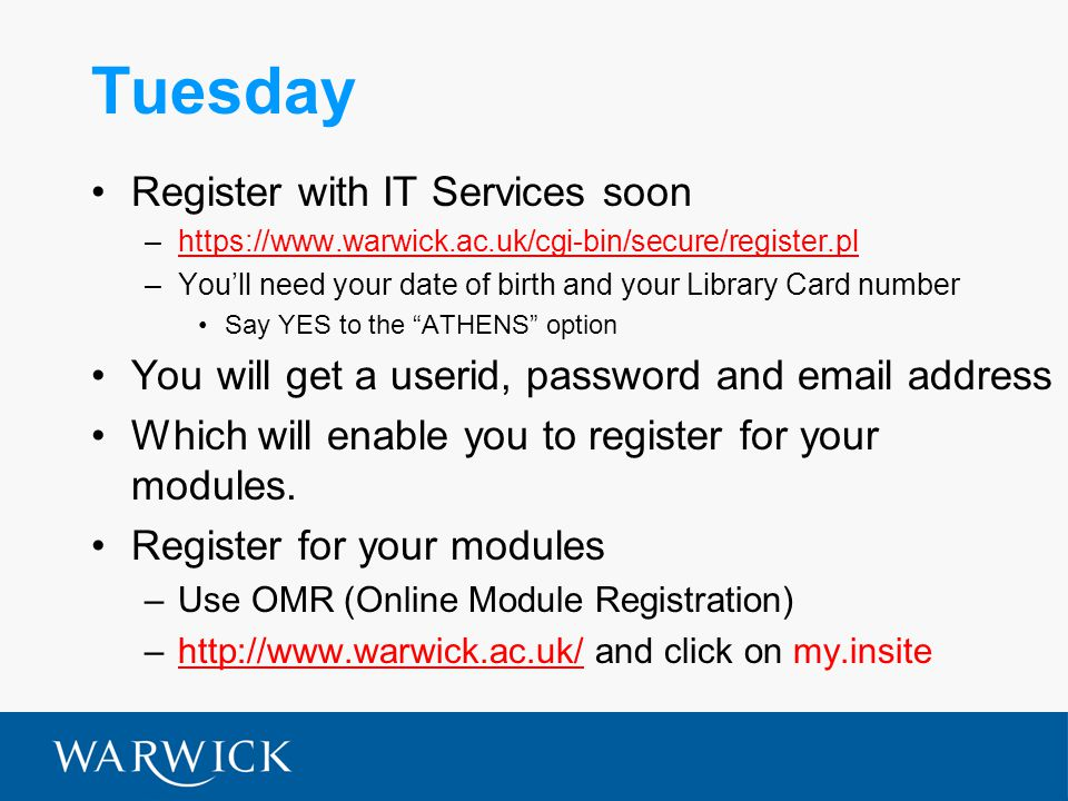 Tuesday Register with IT Services soon –https://www.warwick.ac.uk/cgi-bin/secure/register.plhttps://www.warwick.ac.uk/cgi-bin/secure/register.pl –You'll need your date of birth and your Library Card number Say YES to the ATHENS option You will get a userid, password and email address Which will enable you to register for your modules.