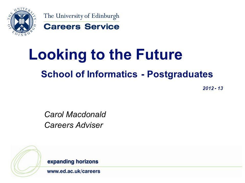 Looking to the Future School of Informatics - Postgraduates 2012 - 13 Carol Macdonald Careers Adviser