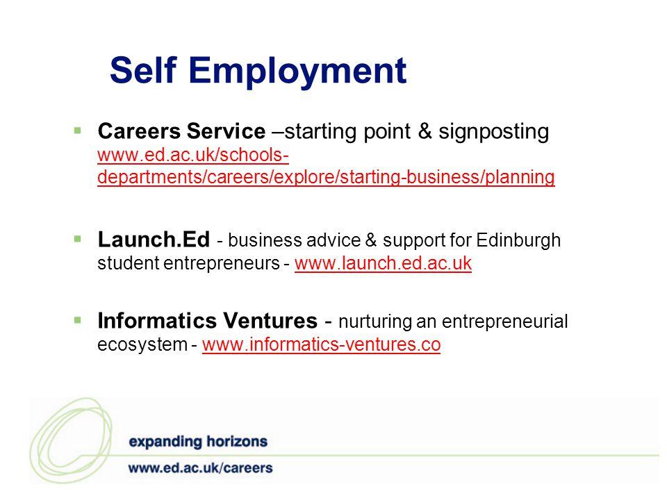 Self Employment  Careers Service –starting point & signposting www.ed.ac.uk/schools- departments/careers/explore/starting-business/planning www.ed.ac.uk/schools- departments/careers/explore/starting-business/planning  Launch.Ed - business advice & support for Edinburgh student entrepreneurs - www.launch.ed.ac.ukwww.launch.ed.ac.uk  Informatics Ventures - nurturing an entrepreneurial ecosystem - www.informatics-ventures.cowww.informatics-ventures.co