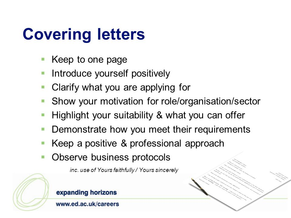 Covering letters  Keep to one page  Introduce yourself positively  Clarify what you are applying for  Show your motivation for role/organisation/sector  Highlight your suitability & what you can offer  Demonstrate how you meet their requirements  Keep a positive & professional approach  Observe business protocols inc.
