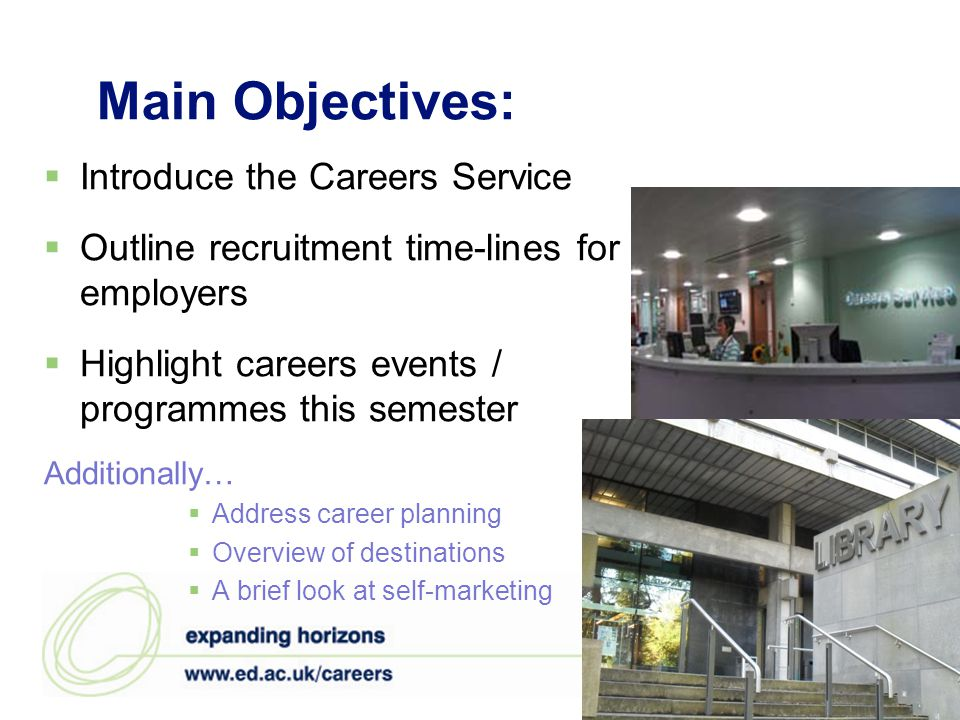 Main Objectives:  Introduce the Careers Service  Outline recruitment time-lines for employers  Highlight careers events / programmes this semester Additionally…  Address career planning  Overview of destinations  A brief look at self-marketing