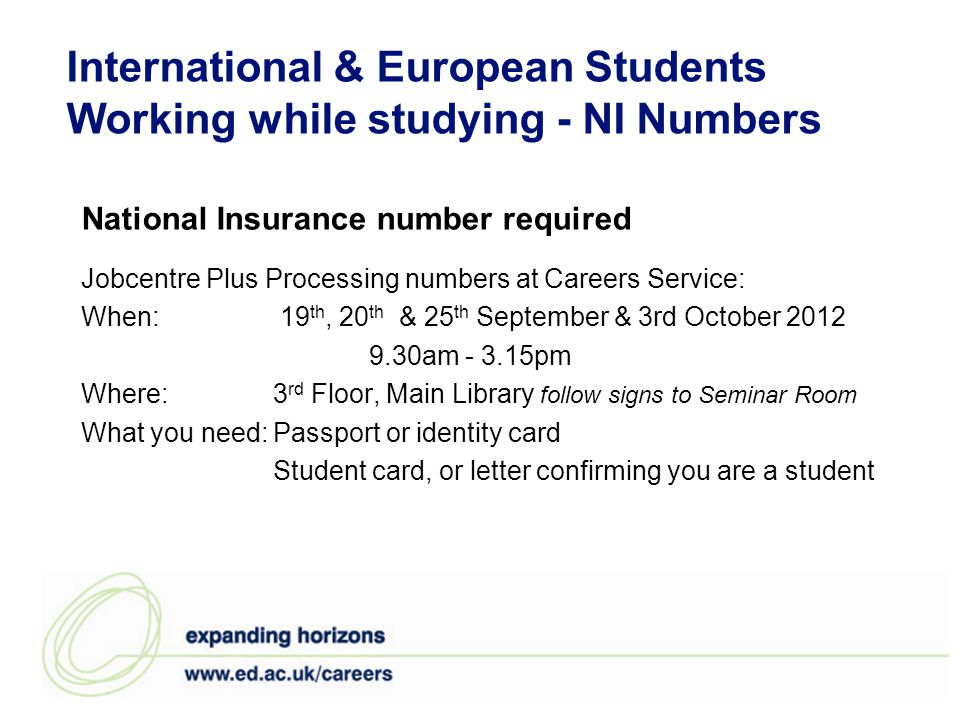International & European Students Working while studying - NI Numbers National Insurance number required Jobcentre Plus Processing numbers at Careers Service: When: 19 th, 20 th & 25 th September & 3rd October 2012 9.30am - 3.15pm Where: 3 rd Floor, Main Library follow signs to Seminar Room What you need:Passport or identity card Student card, or letter confirming you are a student