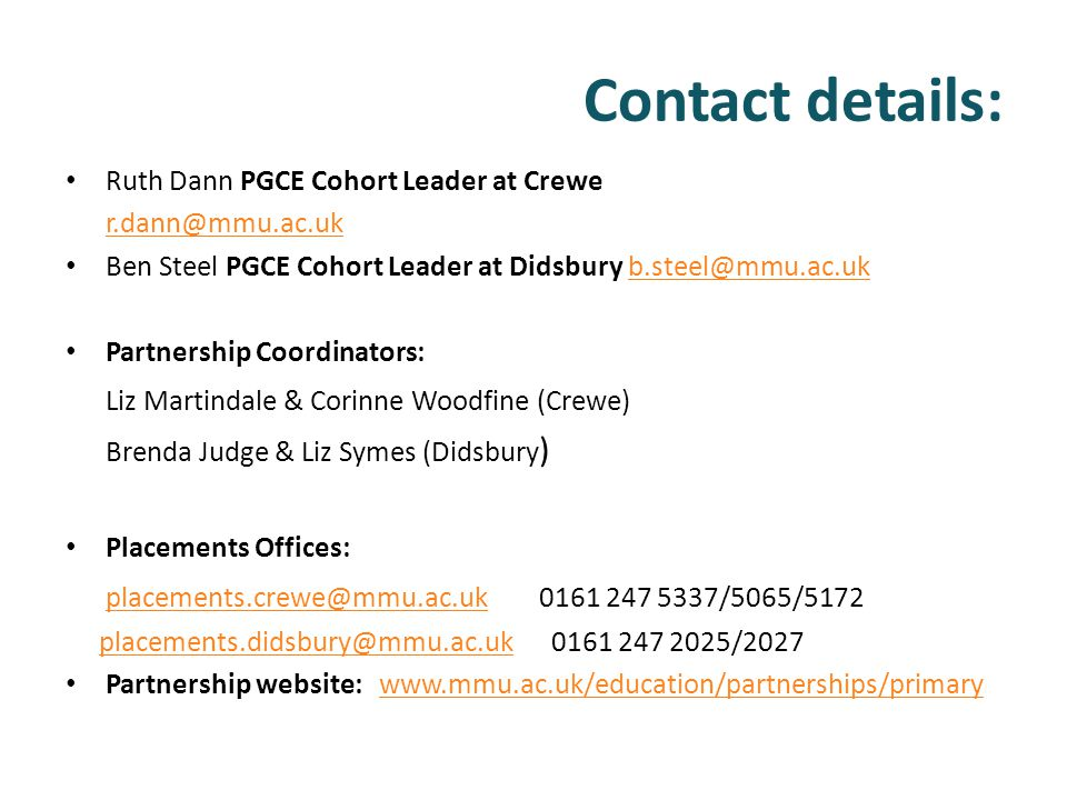 Contact details: Ruth Dann PGCE Cohort Leader at Crewe r.dann@mmu.ac.uk Ben Steel PGCE Cohort Leader at Didsbury b.steel@mmu.ac.ukb.steel@mmu.ac.uk Pa