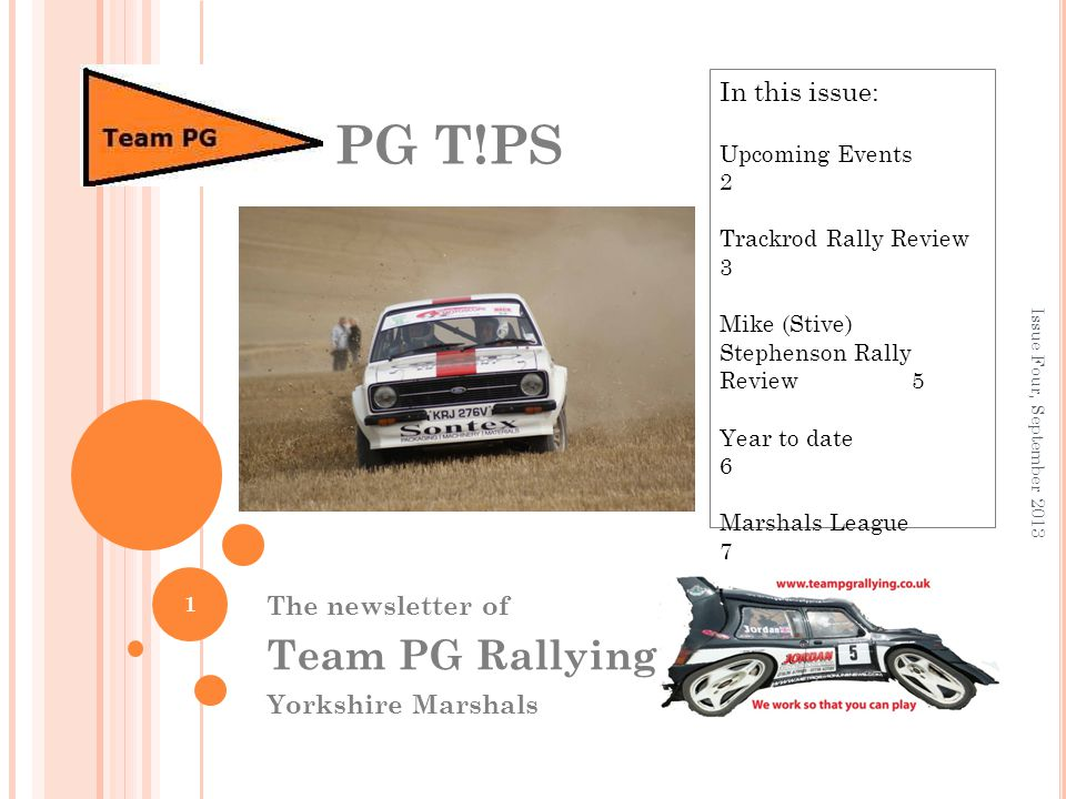 The newsletter of Team PG Rallying Yorkshire Marshals PG T!PS 1 In this issue: Upcoming Events 2 Trackrod Rally Review 3 Mike (Stive) Stephenson Rally Review 5 Year to date 6 Marshals League 7 Issue Four, September 2013