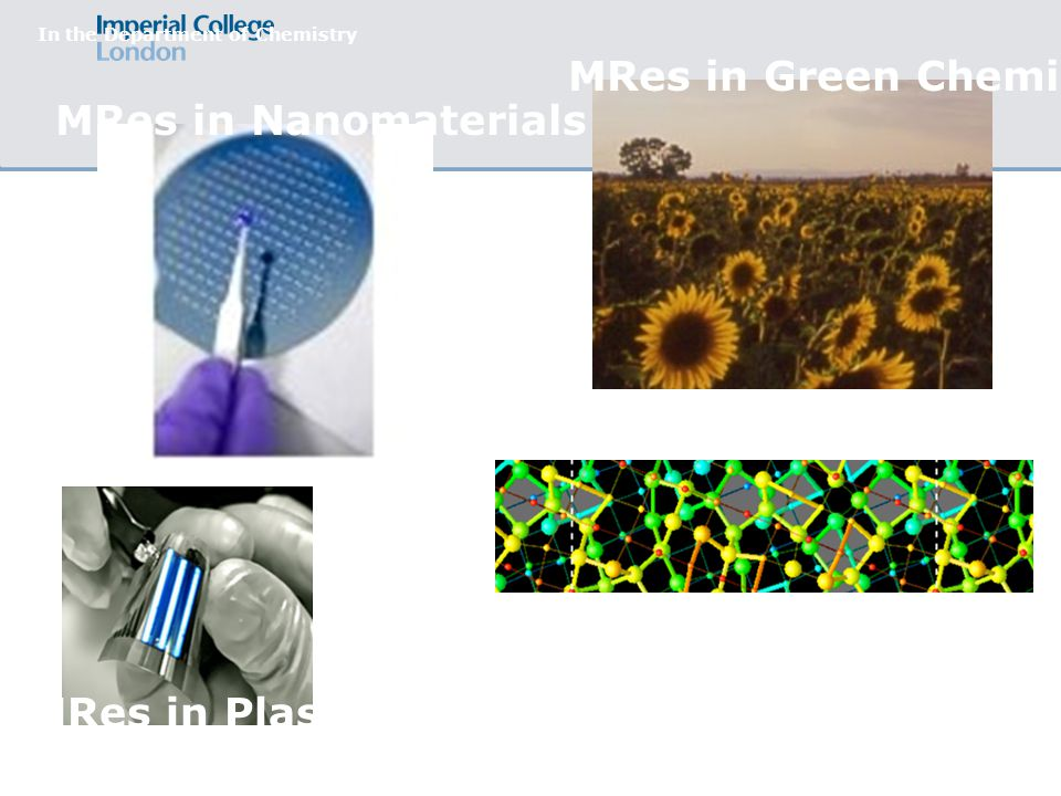 MRes in Nanomaterials In the Department of Chemistry MRes in Green Chemistry MRes in Plastic Electronics (see also: Physics) MSc in Theory & Simulations (see also: Physics)