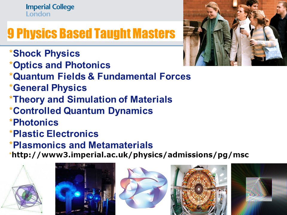 9 Physics Based Taught Masters *Shock Physics *Optics and Photonics *Quantum Fields & Fundamental Forces *General Physics *Theory and Simulation of Materials *Controlled Quantum Dynamics *Photonics *Plastic Electronics *Plasmonics and Metamaterials * http://www3.imperial.ac.uk/physics/admissions/pg/msc