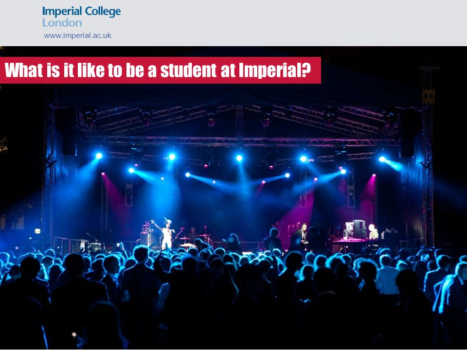 www.imperial.ac.uk What is it like to be a student at Imperial