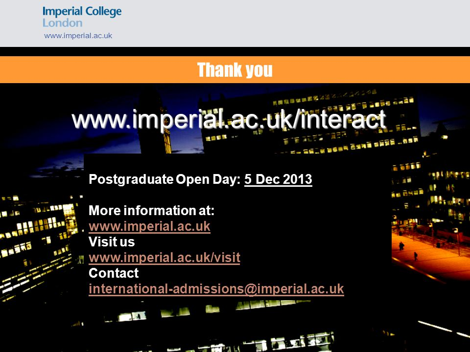 www.imperial.ac.uk Thank you Postgraduate Open Day: 5 Dec 2013 More information at: www.imperial.ac.uk Visit us www.imperial.ac.uk/visit Contact international-admissions@imperial.ac.uk www.imperial.ac.uk www.imperial.ac.uk/visit international-admissions@imperial.ac.ukwww.imperial.ac.uk/interact