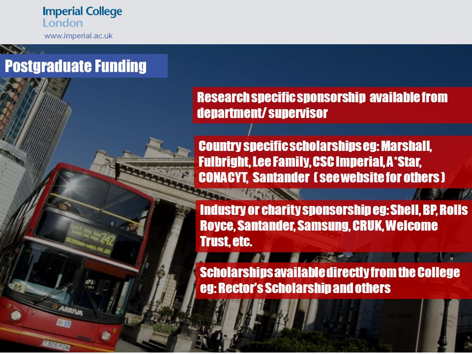 Postgraduate Funding www.imperial.ac.uk Country specific scholarships eg: Marshall, Fulbright, Lee Family, CSC Imperial, A*Star, CONACYT, Santander ( see website for others ) Industry or charity sponsorship eg: Shell, BP, Rolls Royce, Santander, Samsung, CRUK, Welcome Trust, etc.