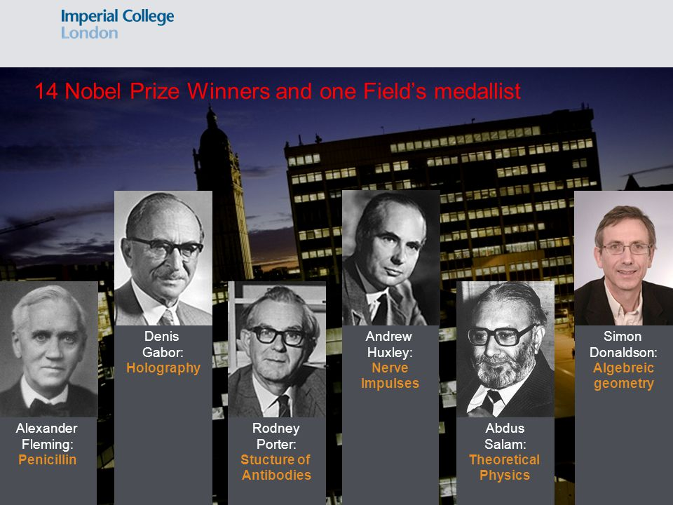 14 Nobel Prize Winners and one Field's medallist Alexander Fleming: Penicillin Andrew Huxley: Nerve Impulses Rodney Porter: Stucture of Antibodies Abdus Salam: Theoretical Physics Simon Donaldson: Algebreic geometry Denis Gabor: Holography