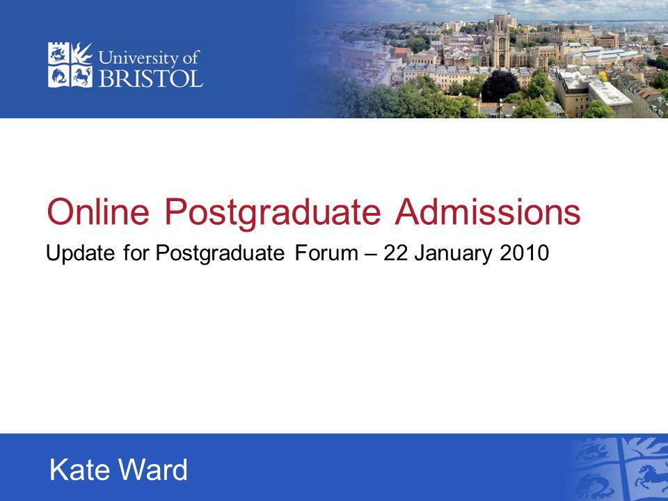 Online Postgraduate Admissions Update for Postgraduate Forum – 22 January 2010 Kate Ward