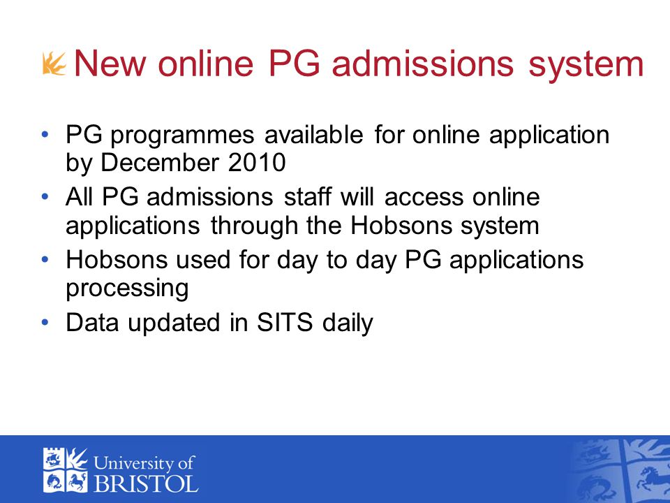 New online PG admissions system PG programmes available for online application by December 2010 All PG admissions staff will access online applications through the Hobsons system Hobsons used for day to day PG applications processing Data updated in SITS daily